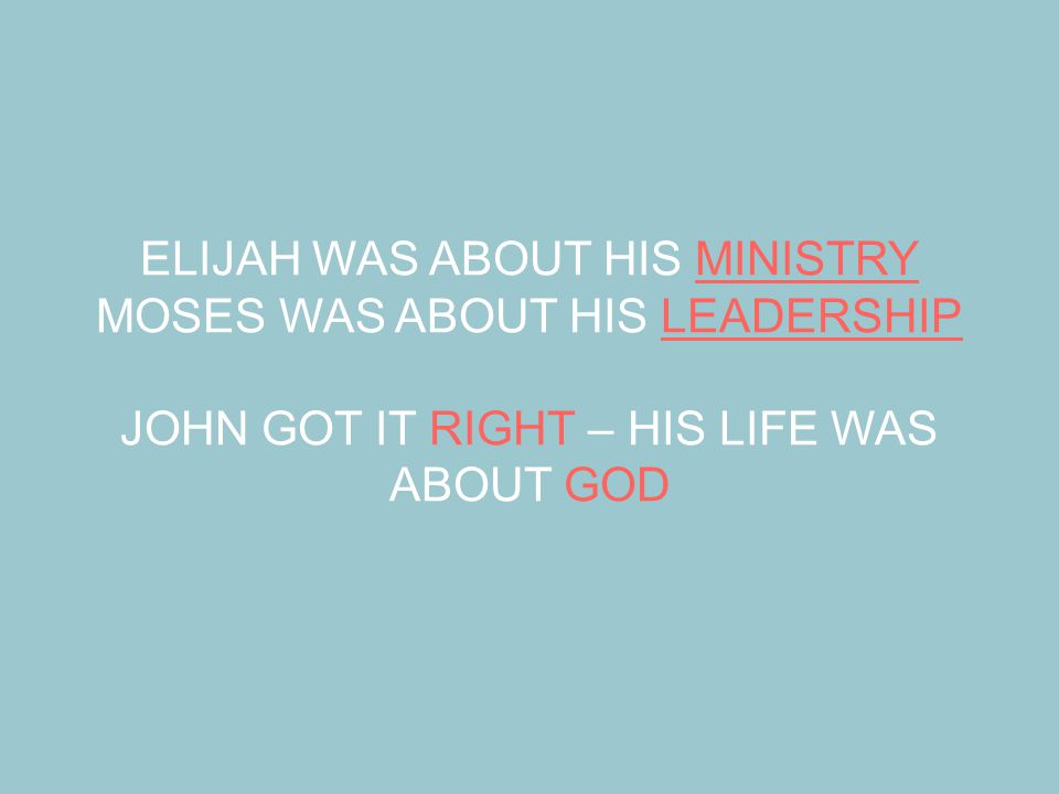 ELIJAH WAS ABOUT HIS MINISTRY MOSES WAS ABOUT HIS LEADERSHIP JOHN GOT IT RIGHT – HIS LIFE WAS ABOUT GOD