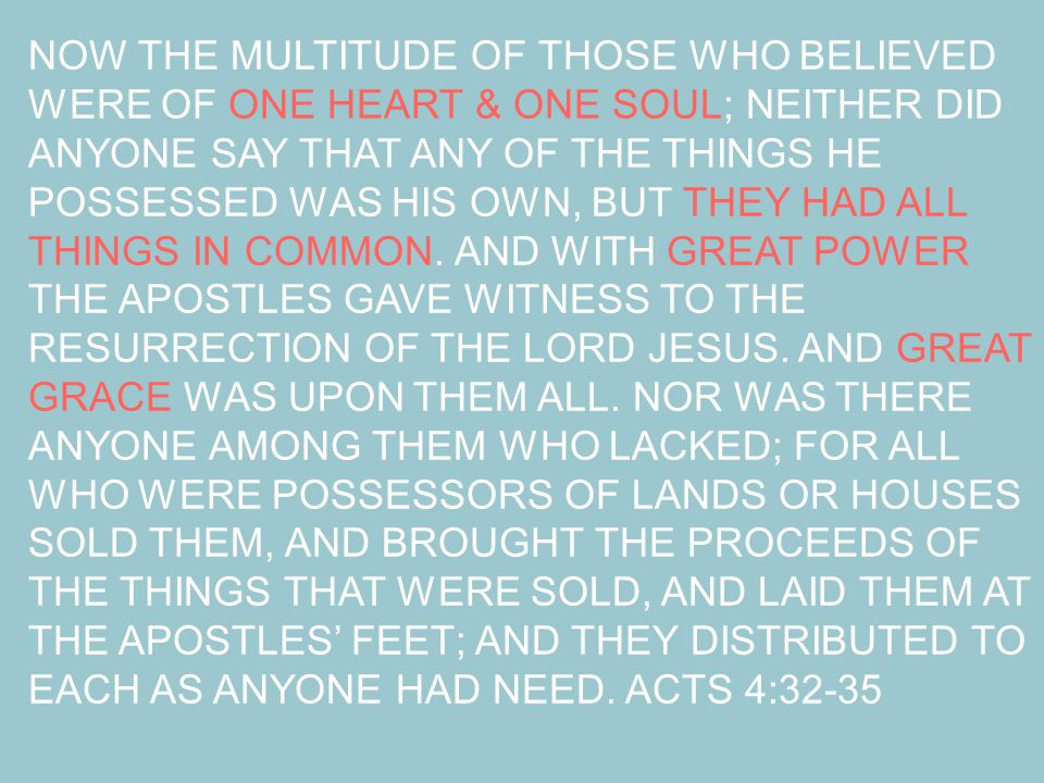 NOW THE MULTITUDE OF THOSE WHO BELIEVED WERE OF ONE HEART & ONE SOUL; NEITHER DID ANYONE SAY THAT ANY OF THE THINGS HE POSSESSED WAS HIS OWN, BUT THEY HAD ALL THINGS IN COMMON.