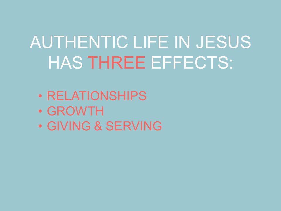 AUTHENTIC LIFE IN JESUS HAS THREE EFFECTS: RELATIONSHIPS GROWTH GIVING & SERVING