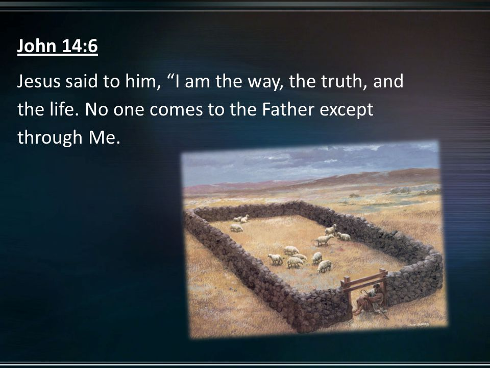 John 14:6 Jesus said to him, I am the way, the truth, and the life.