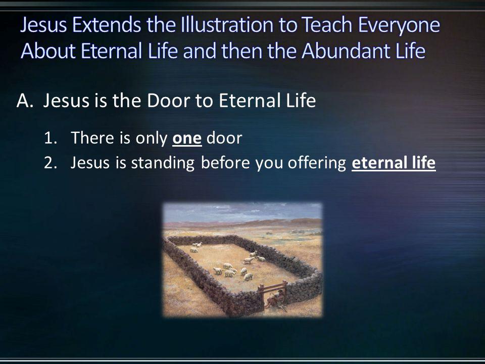 A.Jesus is the Door to Eternal Life 1.There is only one door 2.Jesus is standing before you offering eternal life