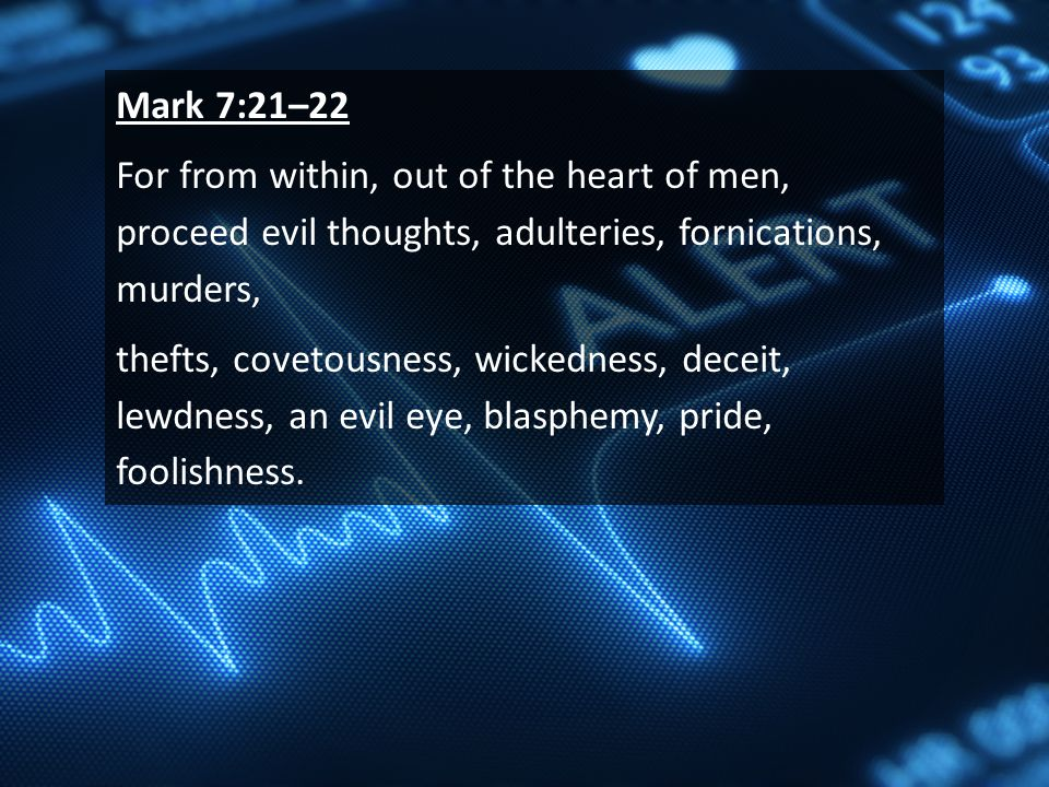 Mark 7:21–22 For from within, out of the heart of men, proceed evil thoughts, adulteries, fornications, murders, thefts, covetousness, wickedness, deceit, lewdness, an evil eye, blasphemy, pride, foolishness.