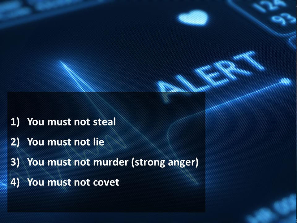 1)You must not steal 2)You must not lie 3)You must not murder (strong anger) 4)You must not covet