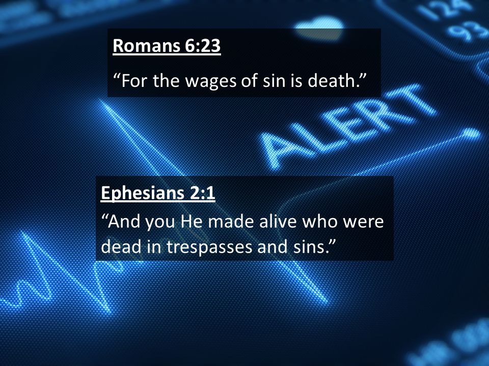 Romans 6:23 For the wages of sin is death. Ephesians 2:1 And you He made alive who were dead in trespasses and sins.