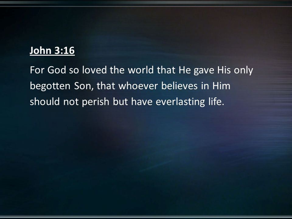 John 3:16 For God so loved the world that He gave His only begotten Son, that whoever believes in Him should not perish but have everlasting life.