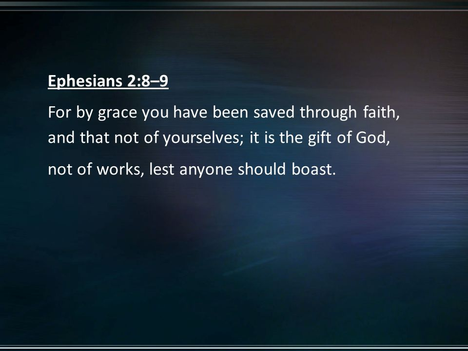 Ephesians 2:8–9 For by grace you have been saved through faith, and that not of yourselves; it is the gift of God, not of works, lest anyone should boast.