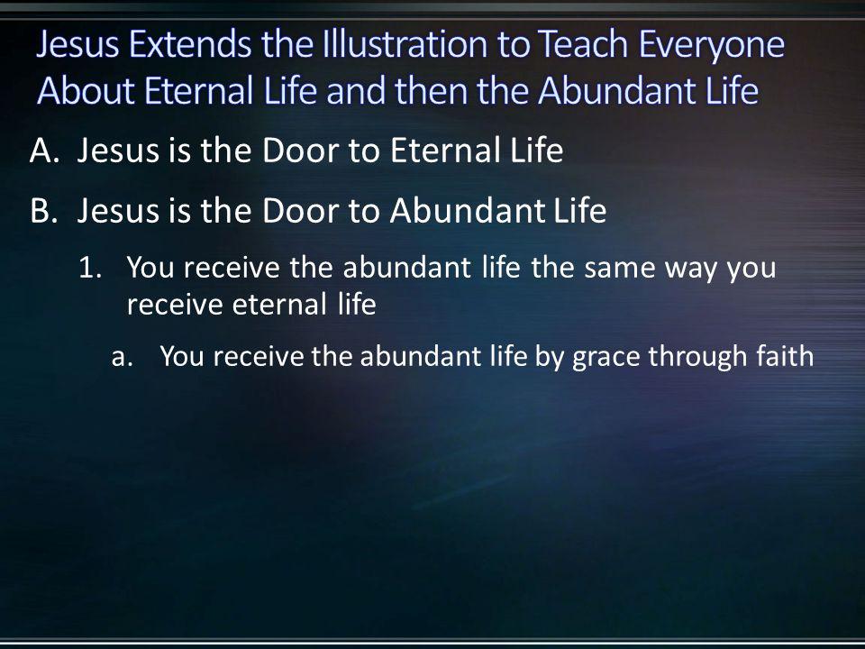 A.Jesus is the Door to Eternal Life B.Jesus is the Door to Abundant Life 1.You receive the abundant life the same way you receive eternal life a.You receive the abundant life by grace through faith