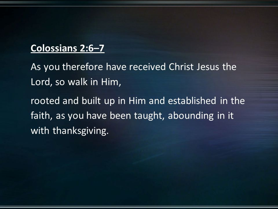 Colossians 2:6–7 As you therefore have received Christ Jesus the Lord, so walk in Him, rooted and built up in Him and established in the faith, as you have been taught, abounding in it with thanksgiving.