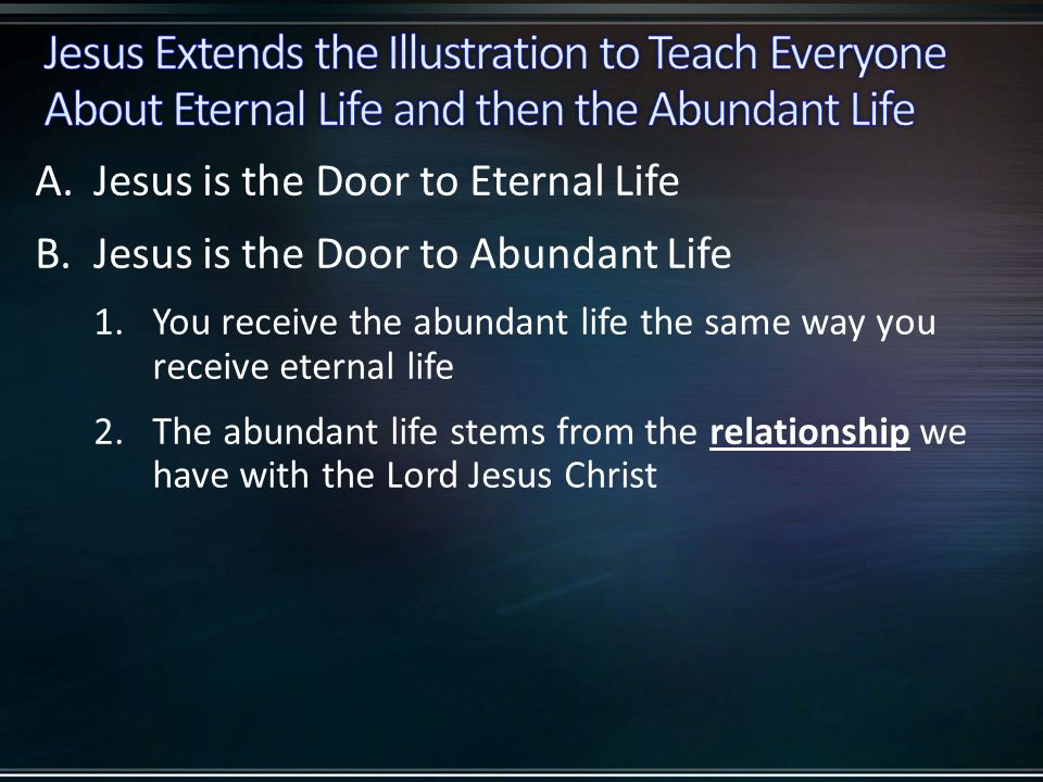 A.Jesus is the Door to Eternal Life B.Jesus is the Door to Abundant Life 1.You receive the abundant life the same way you receive eternal life 2.The abundant life stems from the relationship we have with the Lord Jesus Christ
