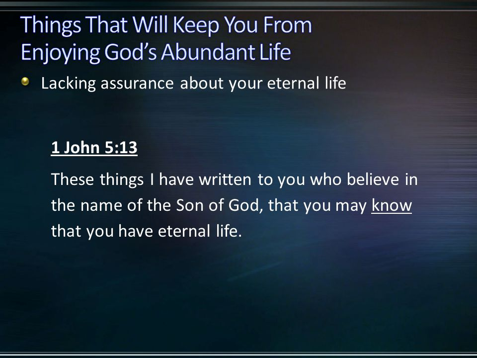 Lacking assurance about your eternal life 1 John 5:13 These things I have written to you who believe in the name of the Son of God, that you may know that you have eternal life.