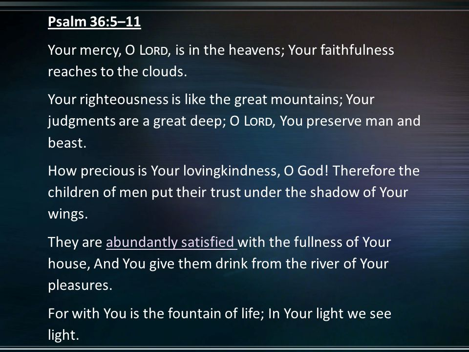 Psalm 36:5–11 Your mercy, O L ORD, is in the heavens; Your faithfulness reaches to the clouds.