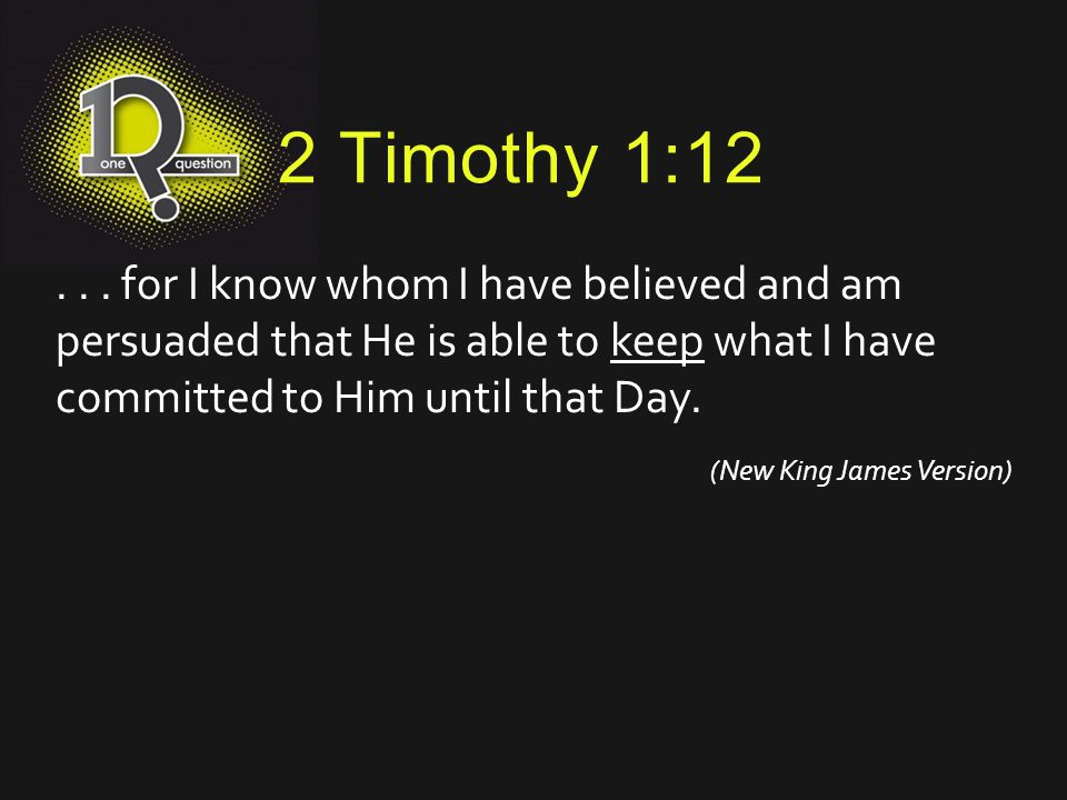 2 Timothy 1:12... for I know whom I have believed and am persuaded that He is able to keep what I have committed to Him until that Day. (New King Jame