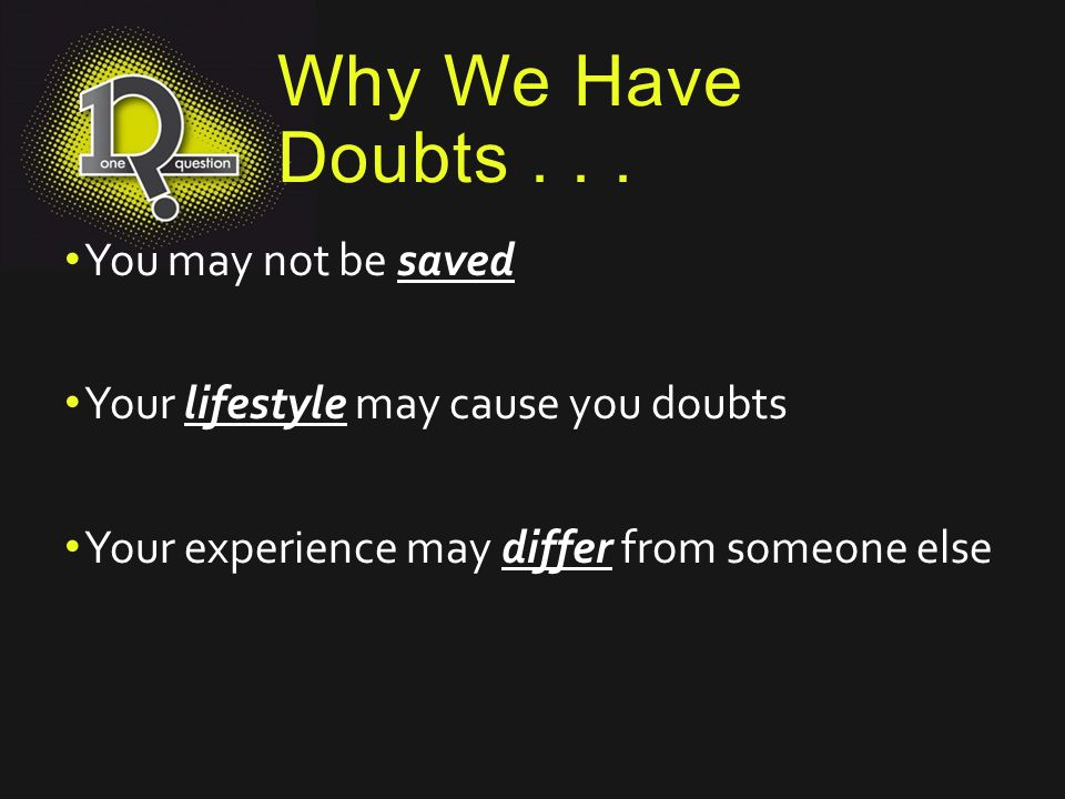 Why We Have Doubts... You may not be saved Your lifestyle may cause you doubts Your experience may differ from someone else