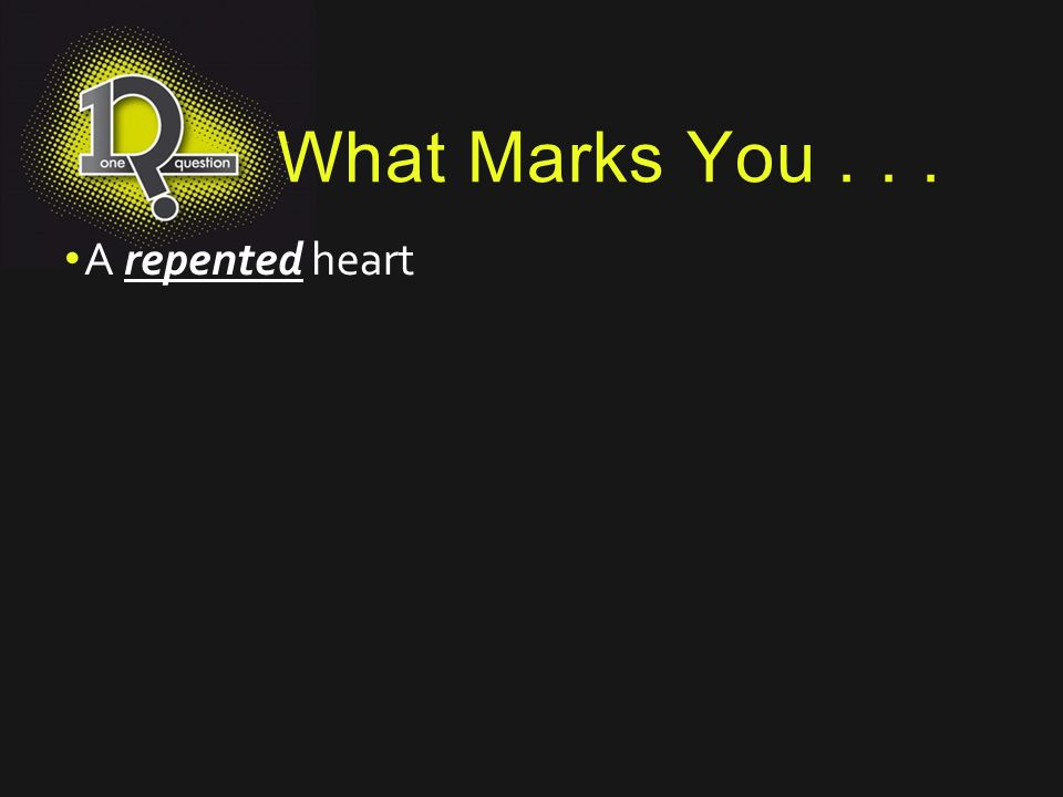 What Marks You... A repented heart