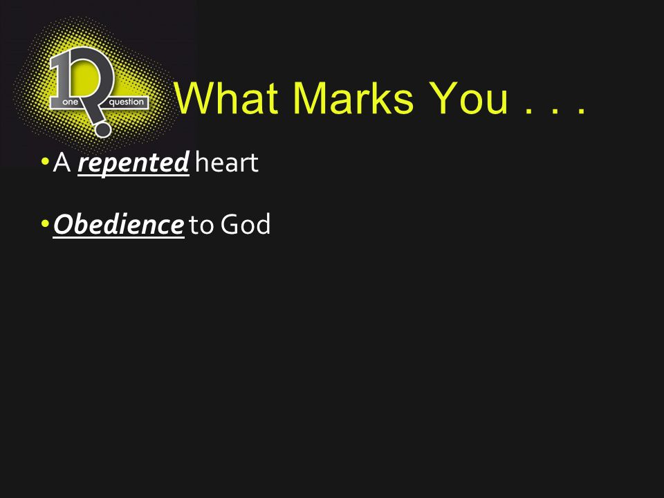 What Marks You... A repented heart Obedience to God