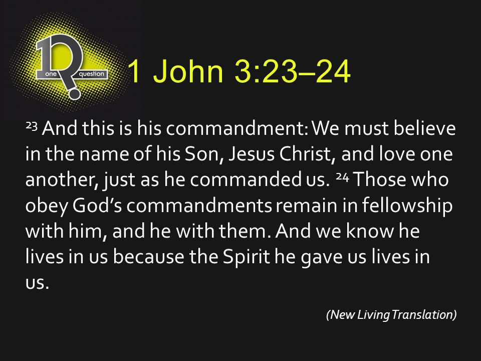 1 John 3:23–24 23 And this is his commandment: We must believe in the name of his Son, Jesus Christ, and love one another, just as he commanded us. 24