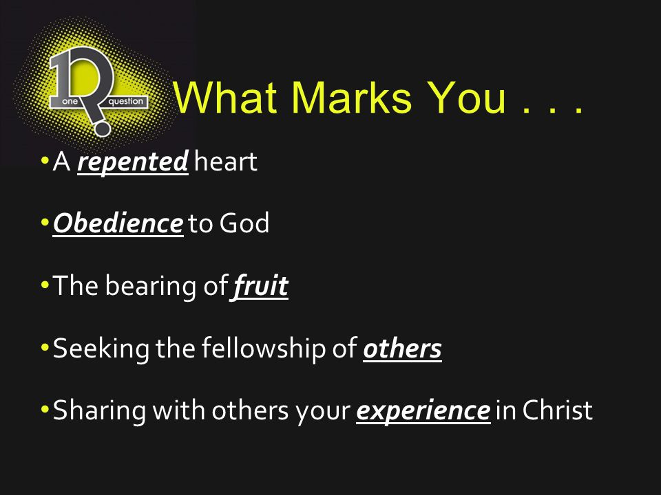 What Marks You... A repented heart Obedience to God The bearing of fruit Seeking the fellowship of others Sharing with others your experience in Chris