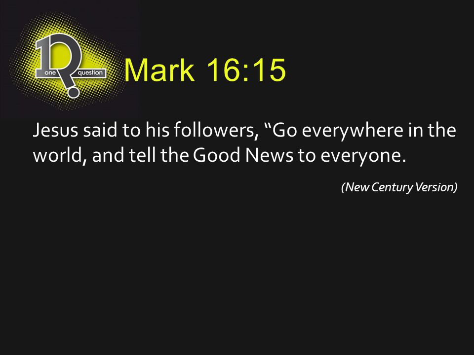 "Mark 16:15 Jesus said to his followers, ""Go everywhere in the world, and tell the Good News to everyone. (New Century Version)"