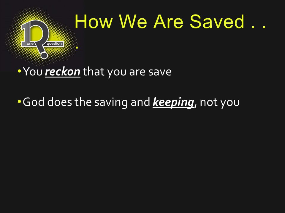 How We Are Saved... You reckon that you are save God does the saving and keeping, not you