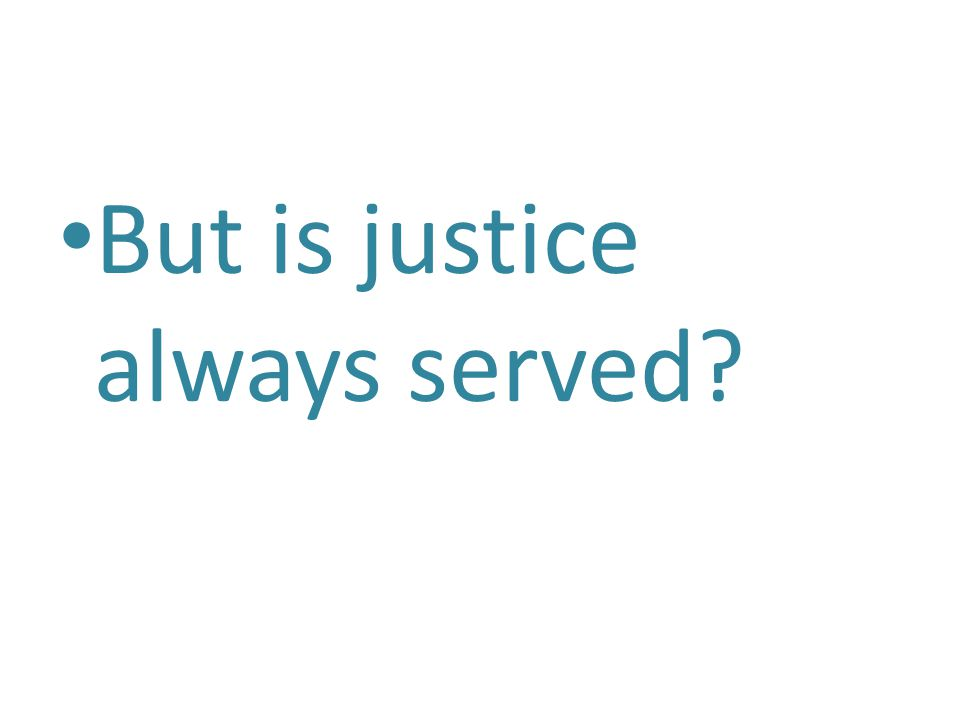 But is justice always served?