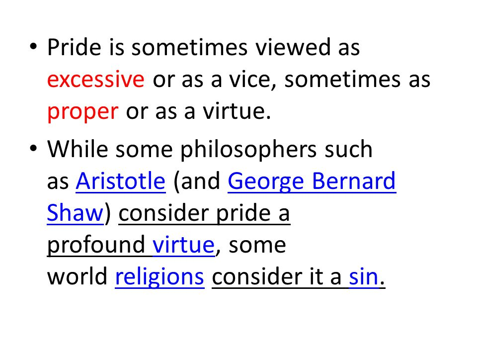 When viewed as a virtue, pride in one s appearance and abilities is known as virtuous pride, greatness of soul or magnanimity, but when viewed as a vice it is often termed vanity or vainglory.magnanimityvanity Pride can also manifest itself as a high opinion of one s nation (national pride) and ethnicity (ethnic pride).nationethnicity
