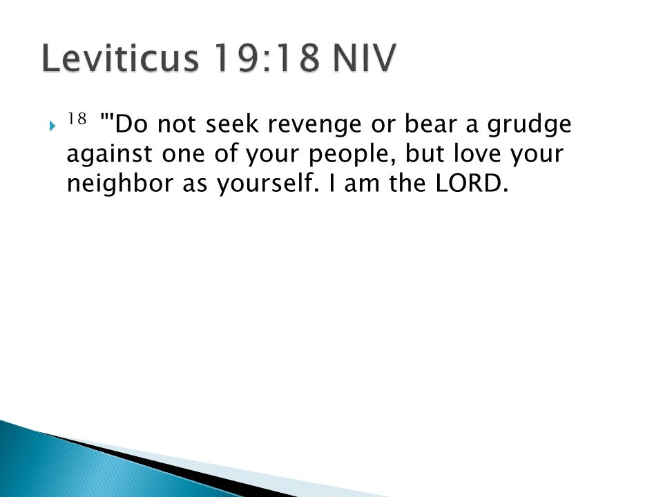  18 Do not seek revenge or bear a grudge against one of your people, but love your neighbor as yourself.