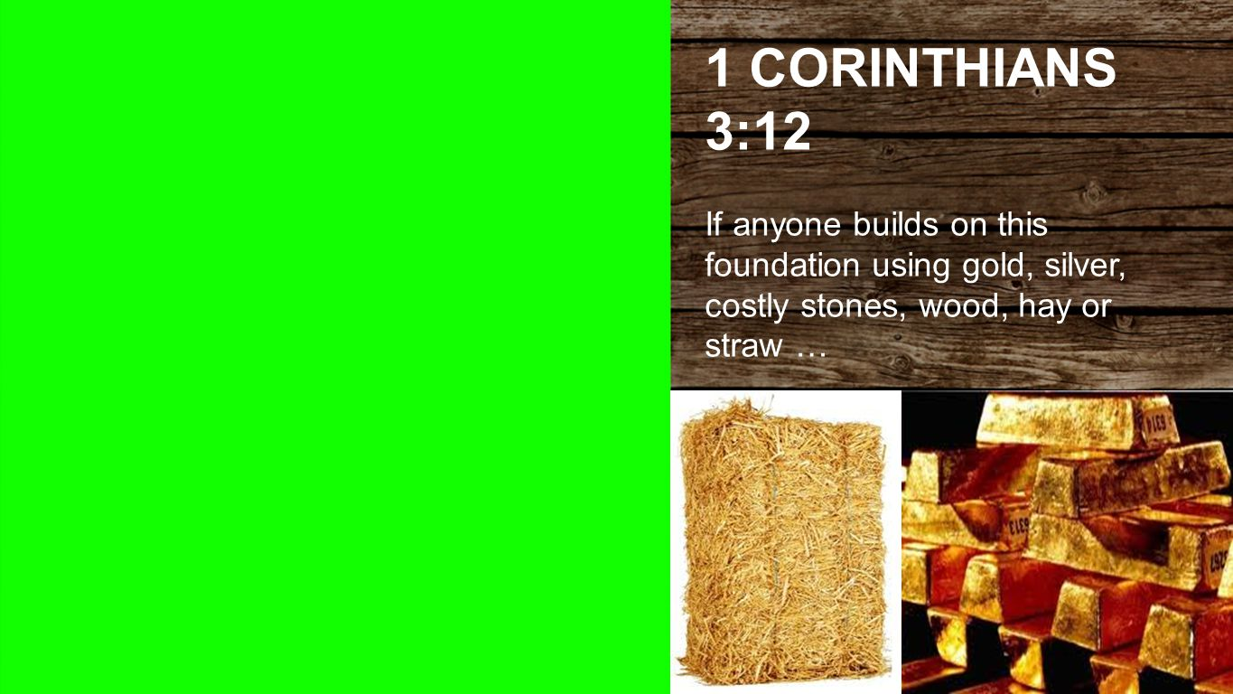 1 Corinthians 3:12 1 CORINTHIANS 3:12 If anyone builds on this foundation using gold, silver, costly stones, wood, hay or straw …