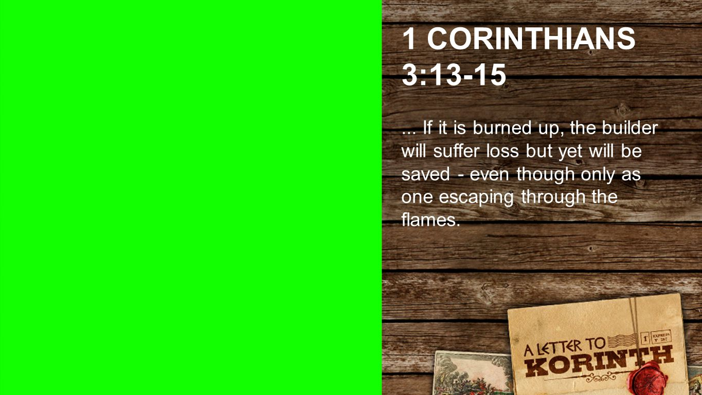 1 CORINTHIANS 3:13-15... If it is burned up, the builder will suffer loss but yet will be saved - even though only as one escaping through the flames.