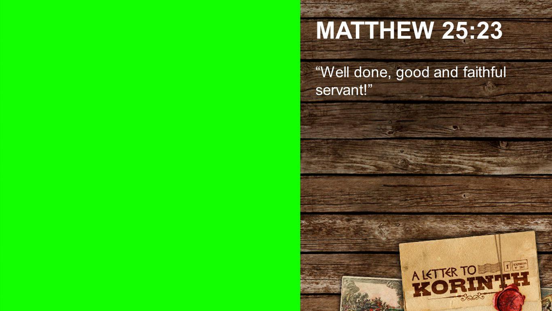 MATTHEW 25:23 Well done, good and faithful servant! Matthew 25:23