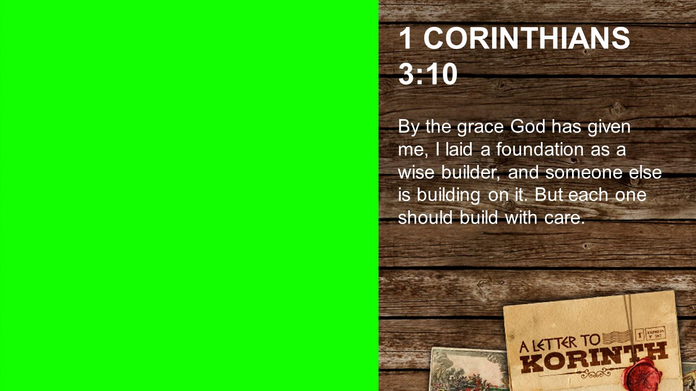 1 Corinthians 3:10 1 CORINTHIANS 3:10 By the grace God has given me, I laid a foundation as a wise builder, and someone else is building on it.