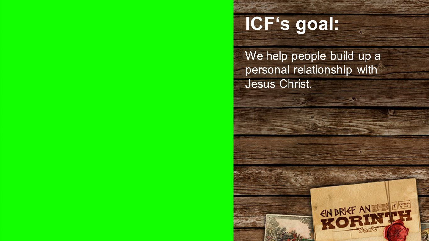 ICF's goal ICF's goal: We help people build up a personal relationship with Jesus Christ.