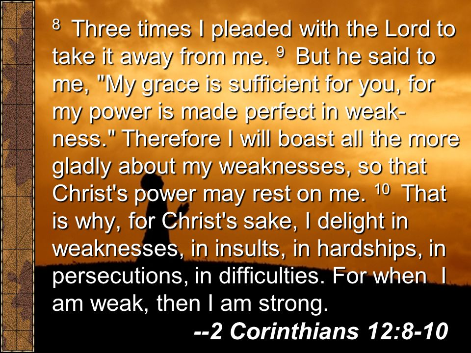 8 Three times I pleaded with the Lord to take it away from me. 9 But he said to me,