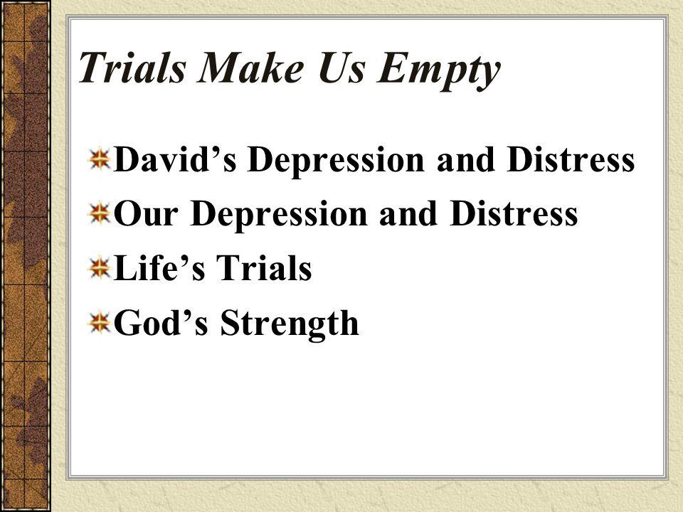 Trials Make Us Empty David's Depression and Distress Our Depression and Distress Life's Trials God's Strength