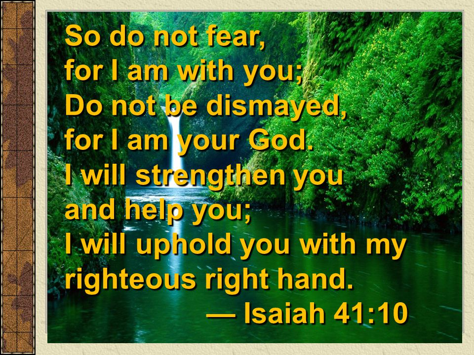 So do not fear, for I am with you; Do not be dismayed, for I am your God. I will strengthen you and help you; I will uphold you with my righteous righ