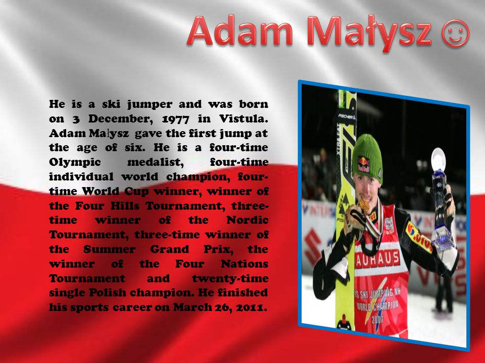 He is a ski jumper and was born on 3 December, 1977 in Vistula. Adam Ma ł ysz gave the first jump at the age of six. He is a four-time Olympic medalis