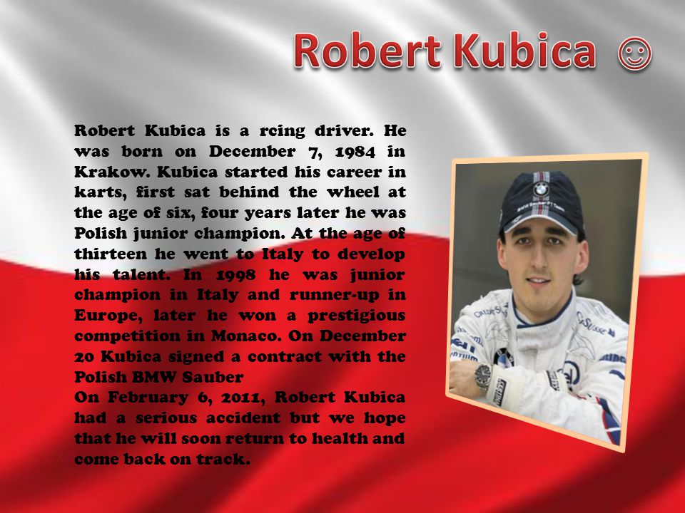 Robert Kubica is a rcing driver. He was born on December 7, 1984 in Krakow. Kubica started his career in karts, first sat behind the wheel at the age