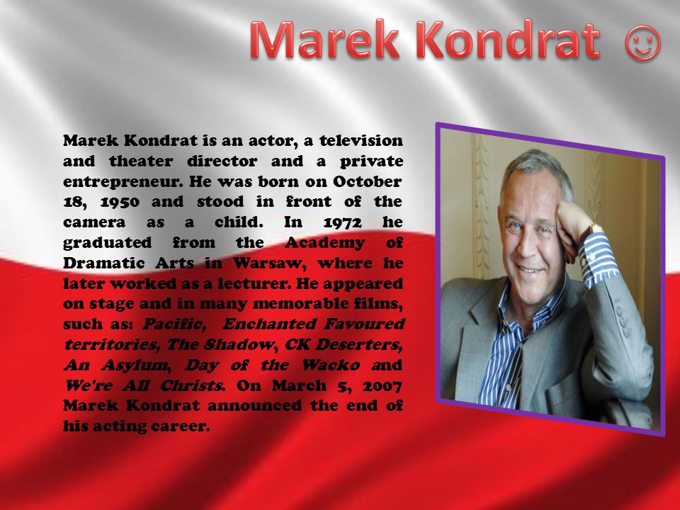 Marek Kondrat is an actor, a television and theater director and a private entrepreneur. He was born on October 18, 1950 and stood in front of the cam