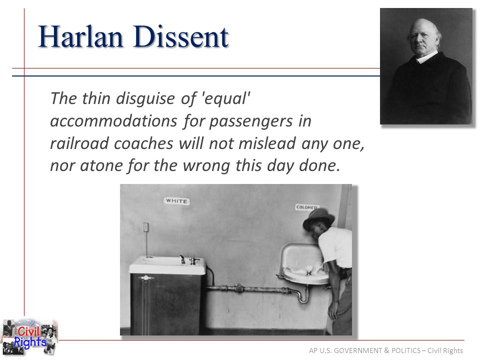 AP U.S. GOVERNMENT & POLITICS – Civil Rights Harlan Dissent The thin disguise of 'equal' accommodations for passengers in railroad coaches will not mi