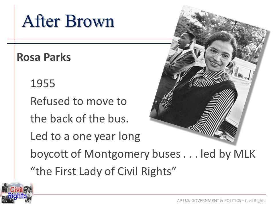 AP U.S. GOVERNMENT & POLITICS – Civil Rights After Brown Rosa Parks 1955 Refused to move to the back of the bus. Led to a one year long boycott of Mon