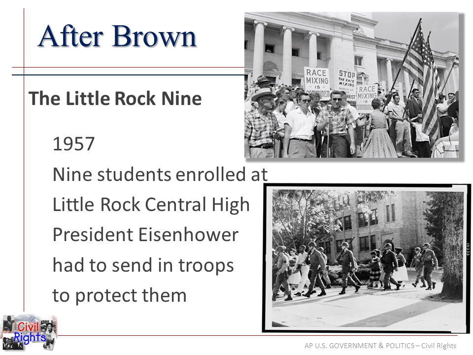 AP U.S. GOVERNMENT & POLITICS – Civil Rights After Brown The Little Rock Nine 1957 Nine students enrolled at Little Rock Central High President Eisenh