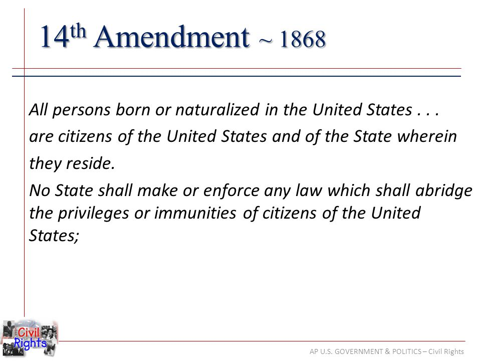 AP U.S. GOVERNMENT & POLITICS – Civil Rights 14 th Amendment ~ 1868 All persons born or naturalized in the United States... are citizens of the United