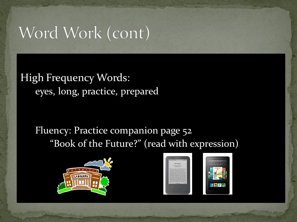 High Frequency Words: eyes, long, practice, prepared Fluency: Practice companion page 52 Book of the Future? (read with expression)