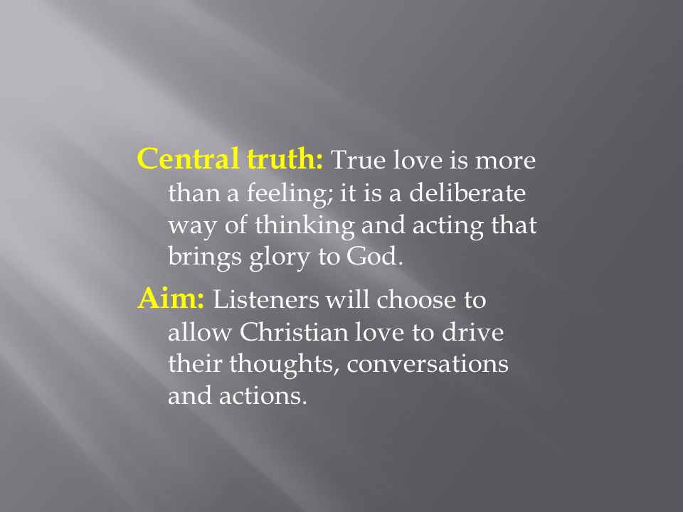 Central truth: True love is more than a feeling; it is a deliberate way of thinking and acting that brings glory to God.