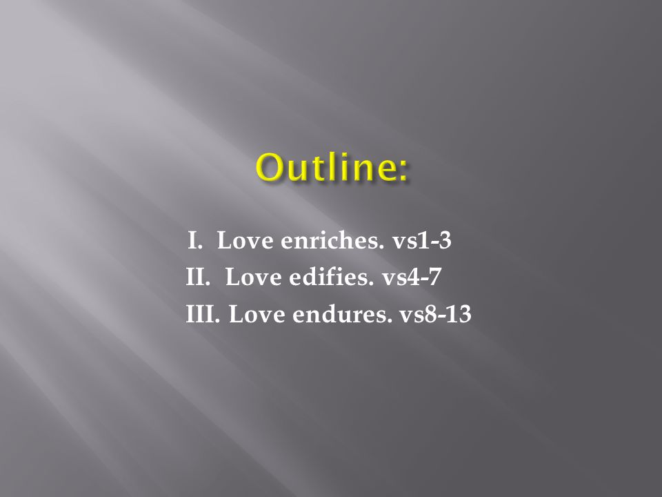 I. Love enriches. vs1-3 II. Love edifies. vs4-7 III. Love endures. vs8-13