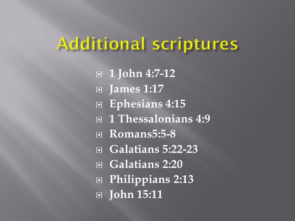  1 John 4:7-12  James 1:17  Ephesians 4:15  1 Thessalonians 4:9  Romans5:5-8  Galatians 5:22-23  Galatians 2:20  Philippians 2:13  John 15:11