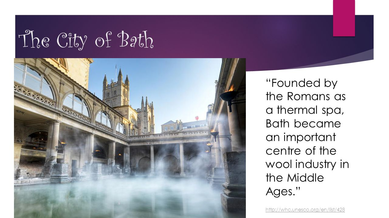 "The City of Bath ""Founded by the Romans as a thermal spa, Bath became an important centre of the wool industry in the Middle Ages."" http://whc.unesco."