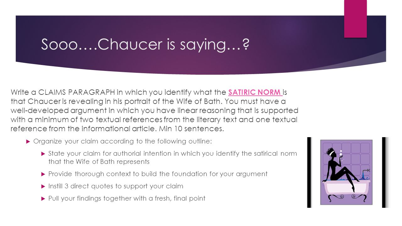Sooo….Chaucer is saying…? Write a CLAIMS PARAGRAPH in which you identify what the SATIRIC NORM is that Chaucer is revealing in his portrait of the Wif