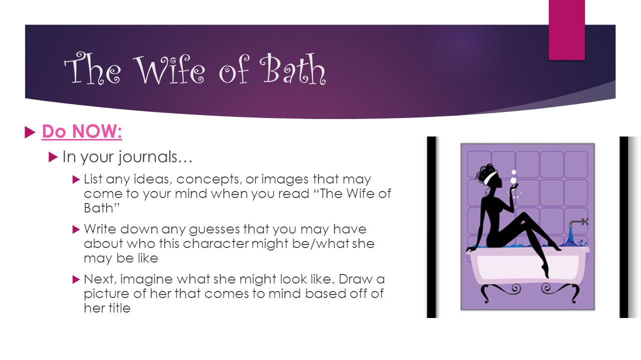 The Wife of Bath  Do NOW:  In your journals…  List any ideas, concepts, or images that may come to your mind when you read The Wife of Bath  Write down any guesses that you may have about who this character might be/what she may be like  Next, imagine what she might look like.