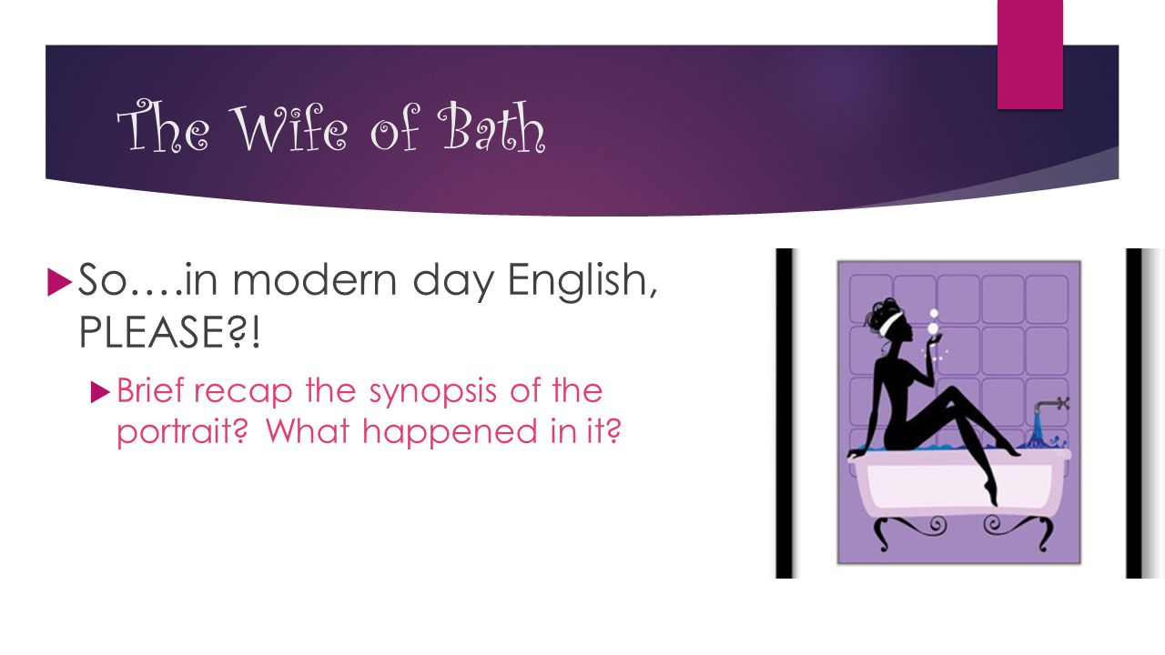 The Wife of Bath  So….in modern day English, PLEASE?!  Brief recap the synopsis of the portrait? What happened in it?