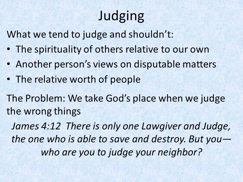 Judging What we tend to judge and shouldn't: The spirituality of others relative to our own Another person's views on disputable matters The relative